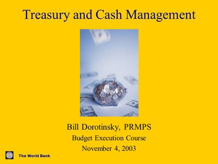 The World Bank Treasury and Cash Management Bill Dorotinsky, PRMPS Budget Execution Course November 4, 2003.
