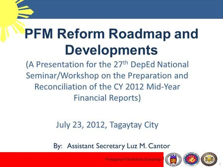 Philippine PFM Reform Roadmap PFM Reform Roadmap and Developments 1 1 (A Presentation for the 27 th DepEd National Seminar/Workshop on the Preparation.