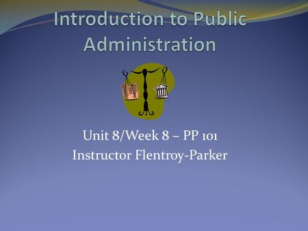 Unit 8/Week 8 – PP 101 Instructor Flentroy-Parker.