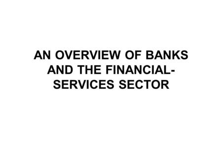AN OVERVIEW OF BANKS AND THE FINANCIAL- SERVICES SECTOR.