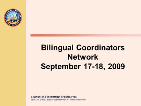 CALIFORNIA DEPARTMENT OF EDUCATION Jack O'Connell, State Superintendent of Public Instruction Bilingual Coordinators Network September 17-18, 2009.