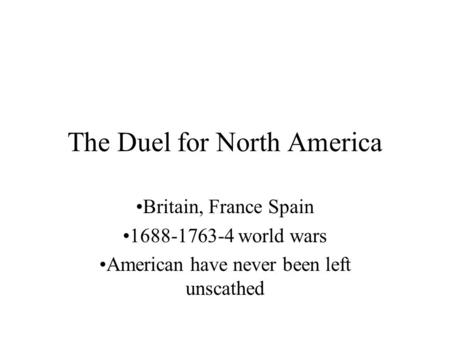 The Duel for North America Britain, France Spain 1688-1763-4 world wars American have never been left unscathed.