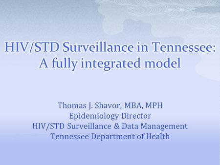 Thomas J. Shavor, MBA, MPH Epidemiology Director HIV/STD Surveillance & Data Management Tennessee Department of Health.