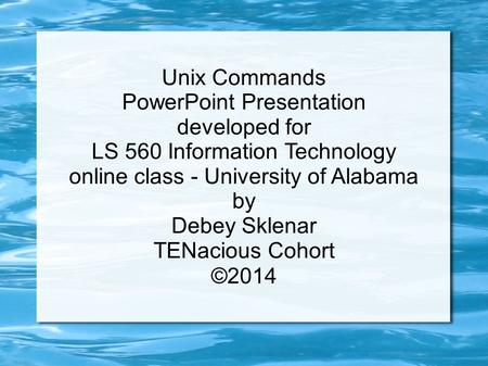 Unix Commands PowerPoint Presentation developed for LS 560 Information Technology online class - University of Alabama by Debey Sklenar TENacious Cohort.