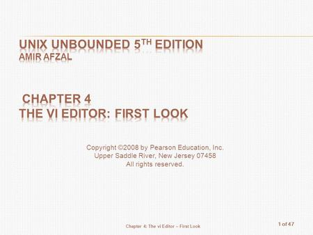 1 of 47 Chapter 4: The vi Editor – First Look Copyright ©2008 by Pearson Education, Inc. Upper Saddle River, New Jersey 07458 All rights reserved.