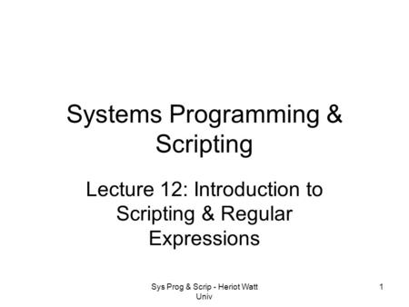 Sys Prog & Scrip - Heriot Watt Univ 1 Systems Programming & Scripting Lecture 12: Introduction to Scripting & Regular Expressions.