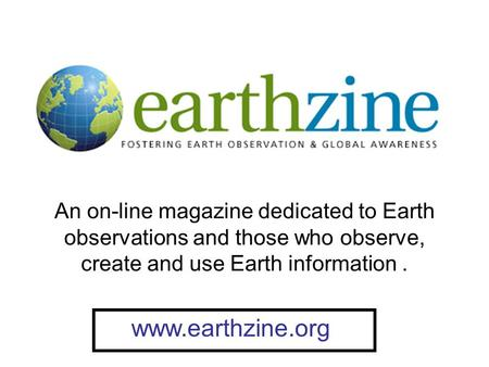 An on-line magazine dedicated to Earth observations and those who observe, create and use Earth information. www.earthzine.org.