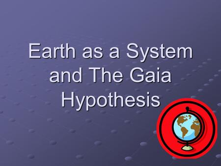 Earth as a System and The Gaia Hypothesis. Earth as a System Earth is often described as a large system of interacting parts and cycles. A system can.