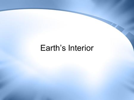 Earth's Interior. Geology The study of planet Earth. Study of… –The forces that make and shape planet Earth. –The chemical and physical characteristics.