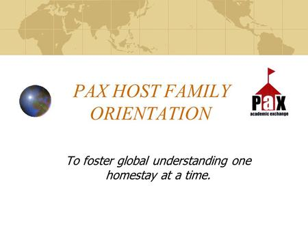 PAX HOST FAMILY ORIENTATION To foster global understanding one homestay at a time.