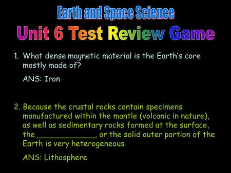 1.What dense magnetic material is the Earth's core mostly made of? ANS: Iron 2. Because the crustal rocks contain specimens manufactured within the mantle.