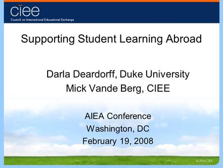Supporting Student Learning Abroad Darla Deardorff, Duke University Mick Vande Berg, CIEE AIEA Conference Washington, DC February 19, 2008.