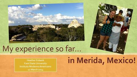 My experience so far… in Merida, Mexico! Heather Eubank Kent State University Instituto Moderno Americano 12 March 2014.