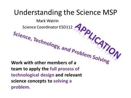 Understanding the Science MSP Mark Watrin Science Coordinator ESD112 Work with other members of a team to apply the full process of technological design.