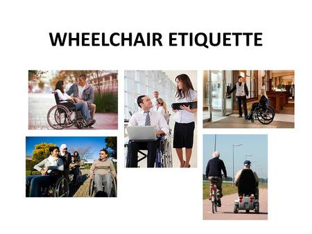WHEELCHAIR ETIQUETTE. The Chairs Wheelchair Do's Always ask the wheelchair user if he or he would like assistance before you help. It may not be needed.
