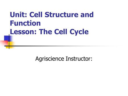 Unit: Cell Structure and Function Lesson: The Cell Cycle Agriscience Instructor: