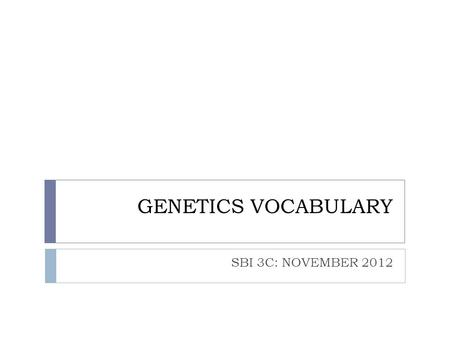 GENETICS VOCABULARY SBI 3C: NOVEMBER 2012. IMPORTANT TERMS:  Genetics:  The study of the relationship between genes and heredity  Mitosis  Division.