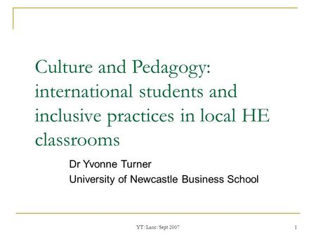 YT/Lanc/Sept 2007 1 Culture and Pedagogy: international students and inclusive practices in local HE classrooms Dr Yvonne Turner University of Newcastle.