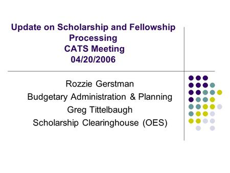 Update on Scholarship and Fellowship Processing CATS Meeting 04/20/2006 Rozzie Gerstman Budgetary Administration & Planning Greg Tittelbaugh Scholarship.