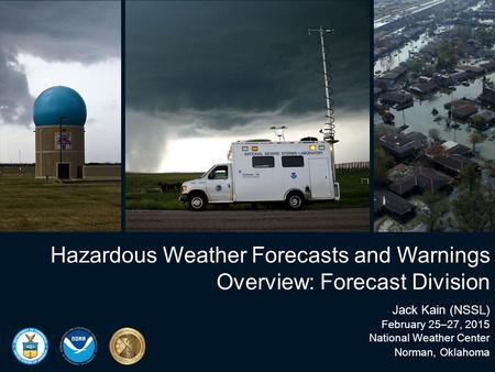 Hazardous Weather Forecasts and Warnings Overview: Forecast Division Jack Kain (NSSL) February 25–27, 2015 National Weather Center Norman, Oklahoma.