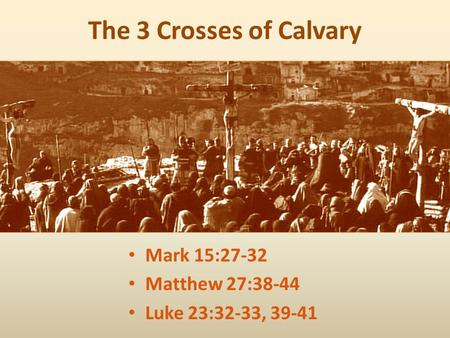 The 3 Crosses of Calvary Mark 15:27-32 Matthew 27:38-44 Luke 23:32-33, 39-41.