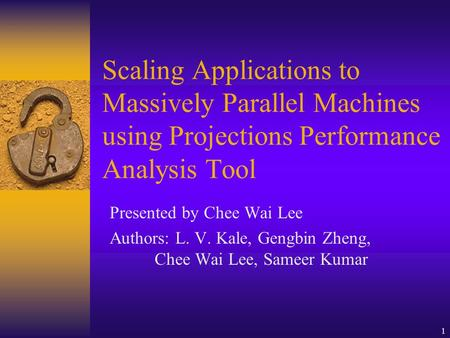 1 Scaling Applications to Massively Parallel Machines using Projections Performance Analysis Tool Presented by Chee Wai Lee Authors: L. V. Kale, Gengbin.