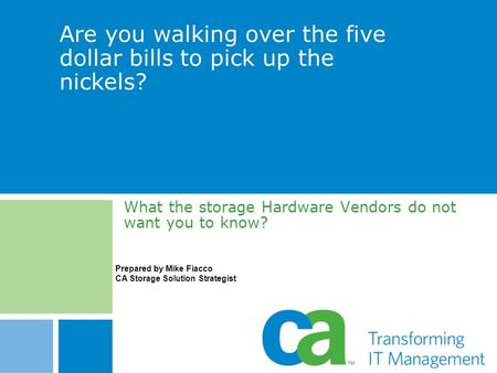 Are you walking over the five dollar bills to pick up the nickels? What the storage Hardware Vendors do not want you to know? Prepared by Mike Fiacco CA.