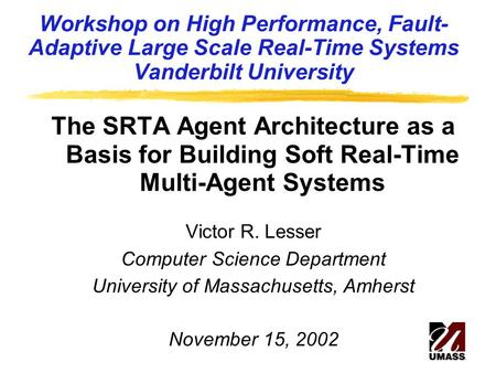 Workshop on High Performance, Fault- Adaptive Large Scale Real-Time Systems Vanderbilt University The SRTA Agent Architecture as a Basis for Building Soft.