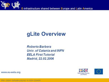 FP6−2004−Infrastructures−6-SSA-026409 www.eu-eela.org E-infrastructure shared between Europe and Latin America gLite Overview Roberto Barbera Univ. of.