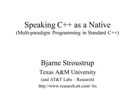 Speaking C++ as a Native (Multi-paradigm Programming in Standard C++) Bjarne Stroustrup Texas A&M University (and AT&T Labs – Research)