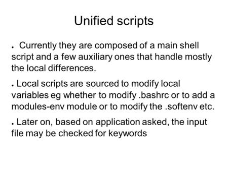 Unified scripts ● Currently they are composed of a main shell script and a few auxiliary ones that handle mostly the local differences. ● Local scripts.