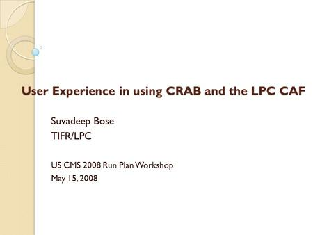 User Experience in using CRAB and the LPC CAF Suvadeep Bose TIFR/LPC US CMS 2008 Run Plan Workshop May 15, 2008.