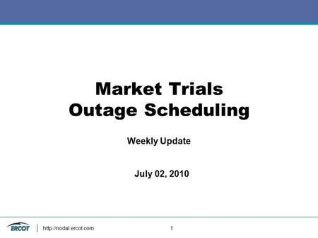 1 Market Trials Outage Scheduling Weekly Update July 02, 2010.