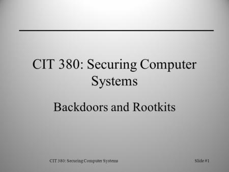 CIT 380: Securing Computer SystemsSlide #1 CIT 380: Securing Computer Systems Backdoors and Rootkits.