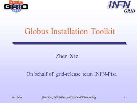 GRID 11-12-00Zhen Xie, INFN-Pisa, on DataGrid WP6 meeting1 Globus Installation Toolkit Zhen Xie On behalf of grid-release team INFN-Pisa.