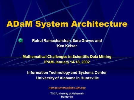 ITSC/University of Alabama in Huntsville ADaM System Architecture Rahul Ramachandran, Sara Graves and Ken Keiser Mathematical Challenges in Scientific.