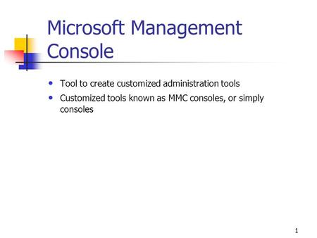 1 Microsoft Management Console Tool to create customized administration tools Customized tools known as MMC consoles, or simply consoles.
