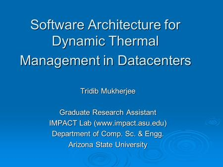 Software Architecture for Dynamic Thermal Management in Datacenters Tridib Mukherjee Graduate Research Assistant IMPACT Lab (www.impact.asu.edu) Department.