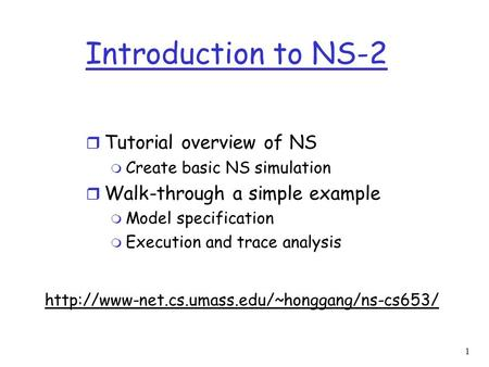1 Introduction to NS-2 r Tutorial overview of NS m Create basic NS simulation r Walk-through a simple example m Model specification m Execution and trace.