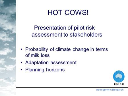 Atmospheric Research HOT COWS! Presentation of pilot risk assessment to stakeholders Probability of climate change in terms of milk loss Adaptation assessment.