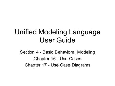 Unified Modeling Language User Guide Section 4 - Basic Behavioral Modeling Chapter 16 - Use Cases Chapter 17 - Use Case Diagrams.