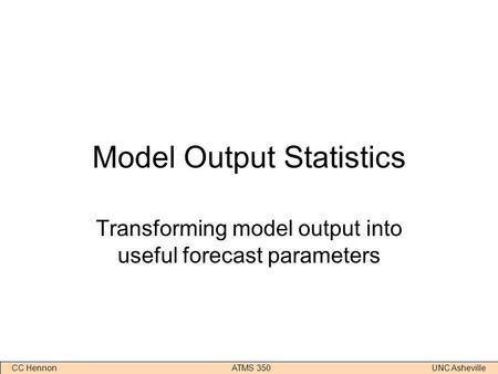 CC Hennon ATMS 350 UNC Asheville Model Output Statistics Transforming model output into useful forecast parameters.