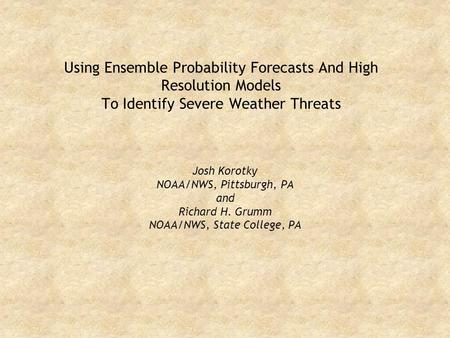 Using Ensemble Probability Forecasts And High Resolution Models To Identify Severe Weather Threats Josh Korotky NOAA/NWS, Pittsburgh, PA and Richard H.