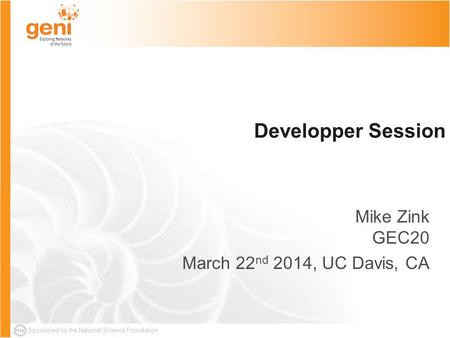 Sponsored by the National Science Foundation Developper Session Mike Zink GEC20 March 22 nd 2014, UC Davis, CA.