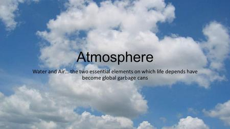 Atmosphere Water and Air… the two essential elements on which life depends have become <strong>global</strong> garbage cans.