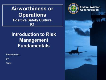 Presented to: By: Date: Federal Aviation Administration Airworthiness or Operations Positive Safety Culture R1 Introduction to Risk Management Fundamentals.