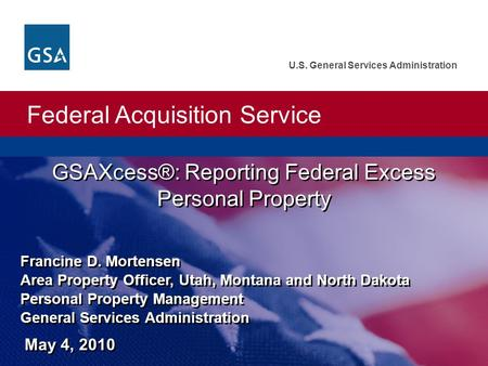 Federal Acquisition Service U.S. General Services Administration GSAXcess®: Reporting Federal Excess Personal Property Francine D. Mortensen Area Property.