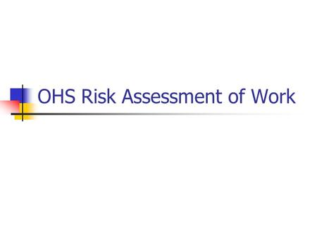 OHS Risk Assessment of Work. Overall procedure Identify hazards Assess Inherent Risk (without controls) Using Consequence & Likelihood tables Determine.
