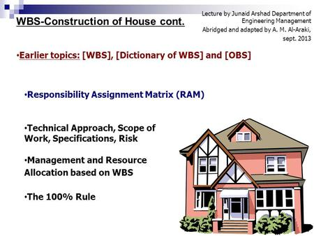 WBS-Construction of House cont. Lecture by Junaid Arshad Department of Engineering Management Abridged and adapted by A. M. Al-Araki, sept. 2013 1 Earlier.