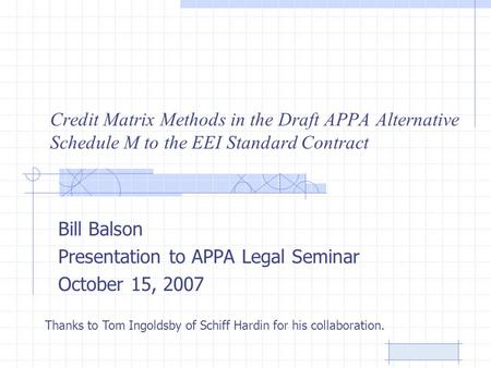 Credit Matrix Methods in the Draft APPA Alternative Schedule M to the EEI Standard Contract Bill Balson Presentation to APPA Legal Seminar October 15,
